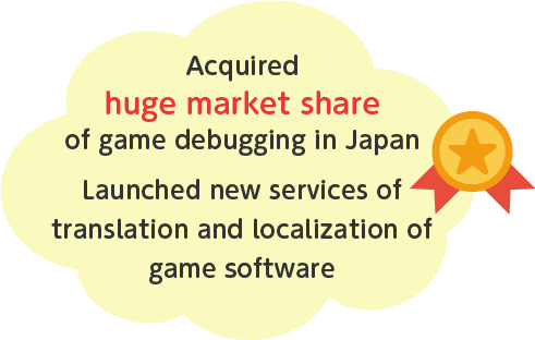 Acquired huge market share of game debugging in Japan Launched new services of translation and localization of game software